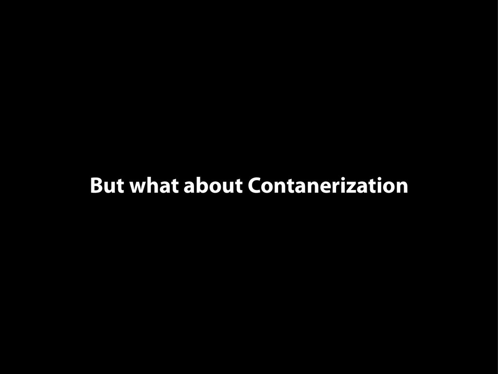 But what about Contanerization