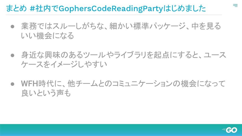 まとめ #社内でGophersCodeReadingPartyはじめました ● 業務ではスルー...