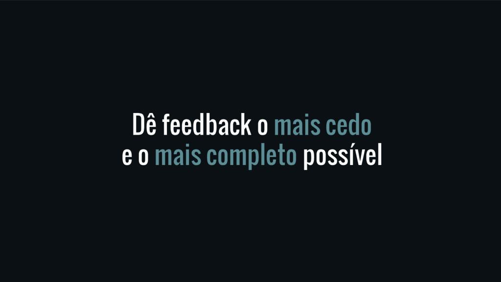 Dê feedback o mais cedo e o mais completo possí...