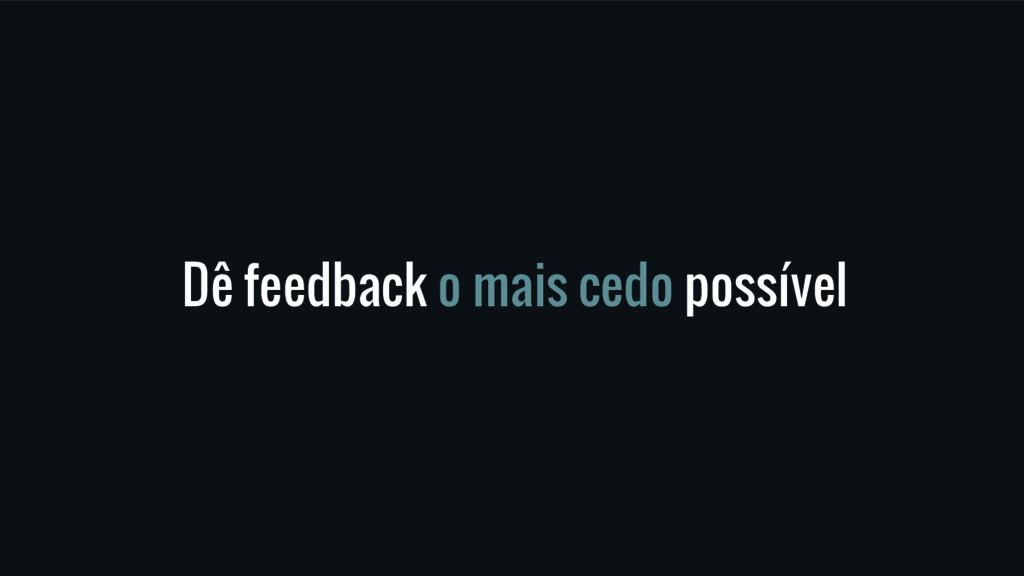 Dê feedback o mais cedo possível