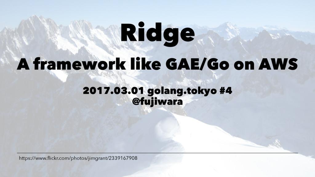 Ridge A framework like GAE/Go on AWS 2017.03.01...