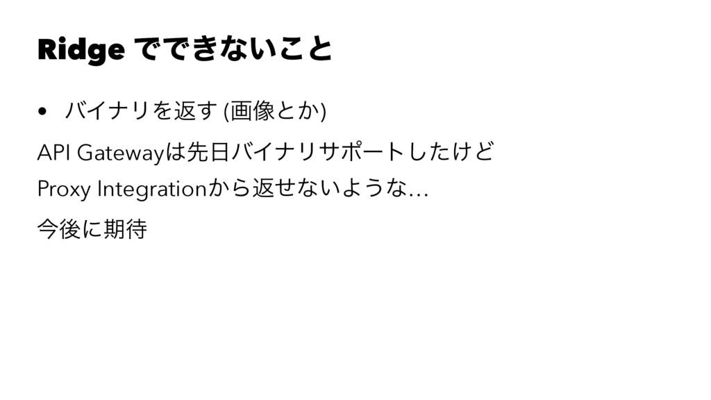 Ridge ͰͰ͖ͳ͍͜ͱ • όΠφϦΛฦ͢ (ը૾ͱ͔) API GatewayઌόΠ...
