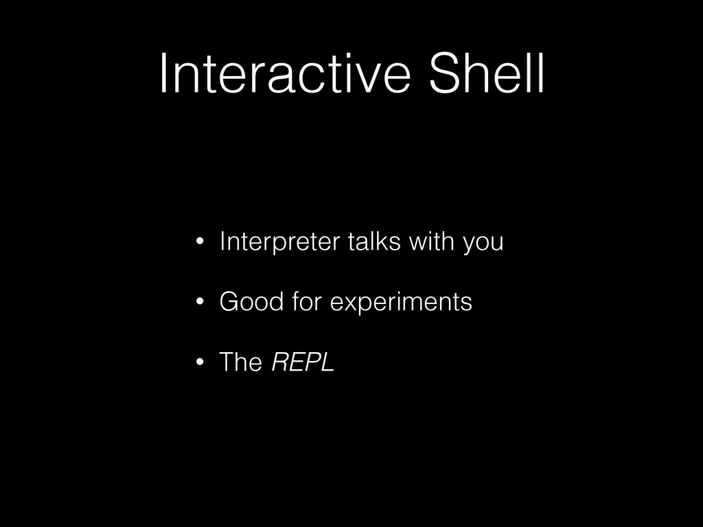 Interactive Shell • Interpreter talks with you ...