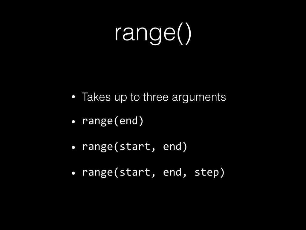 range() • Takes up to three arguments • range(e...