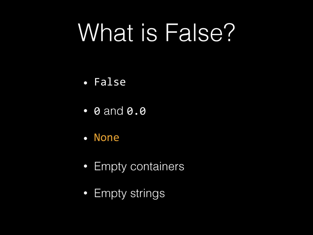 What is False? • False • 0 and 0.0 • None • Emp...