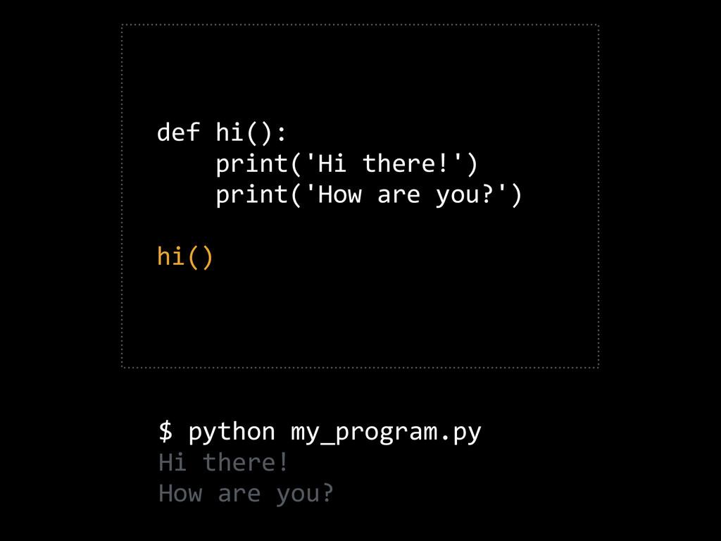 def hi():      print('Hi there!')    ...