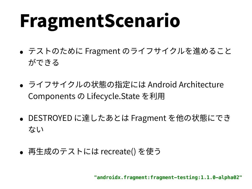 FragmentScenario • テストのために Fragment のライフサイクルを進め...