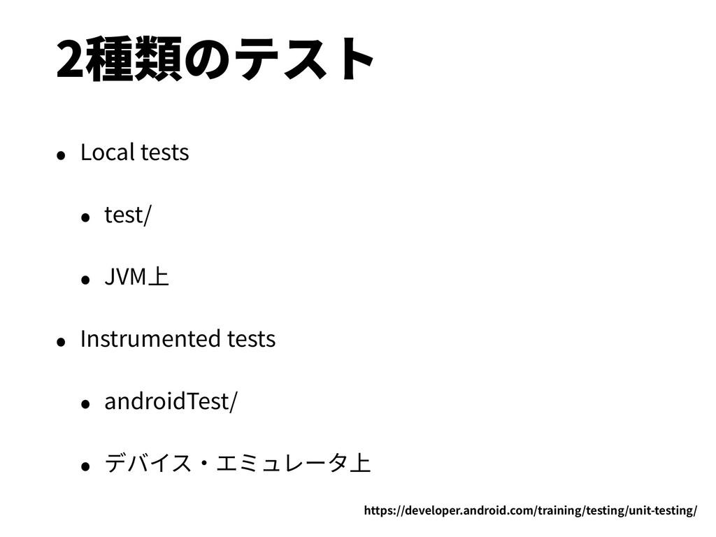 2種類のテスト • Local tests • test/ • JVM上 • Instrume...