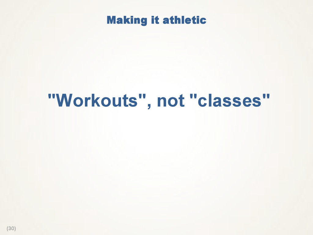 "(30) Making it athletic  ""Workouts"", not ""class..."