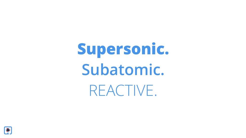 Supersonic. Subatomic. REACTIVE.