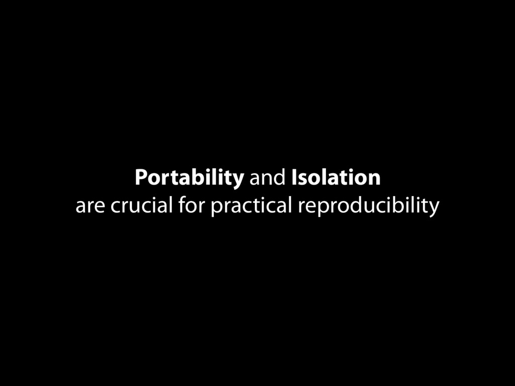 Portability and Isolation are crucial for pract...
