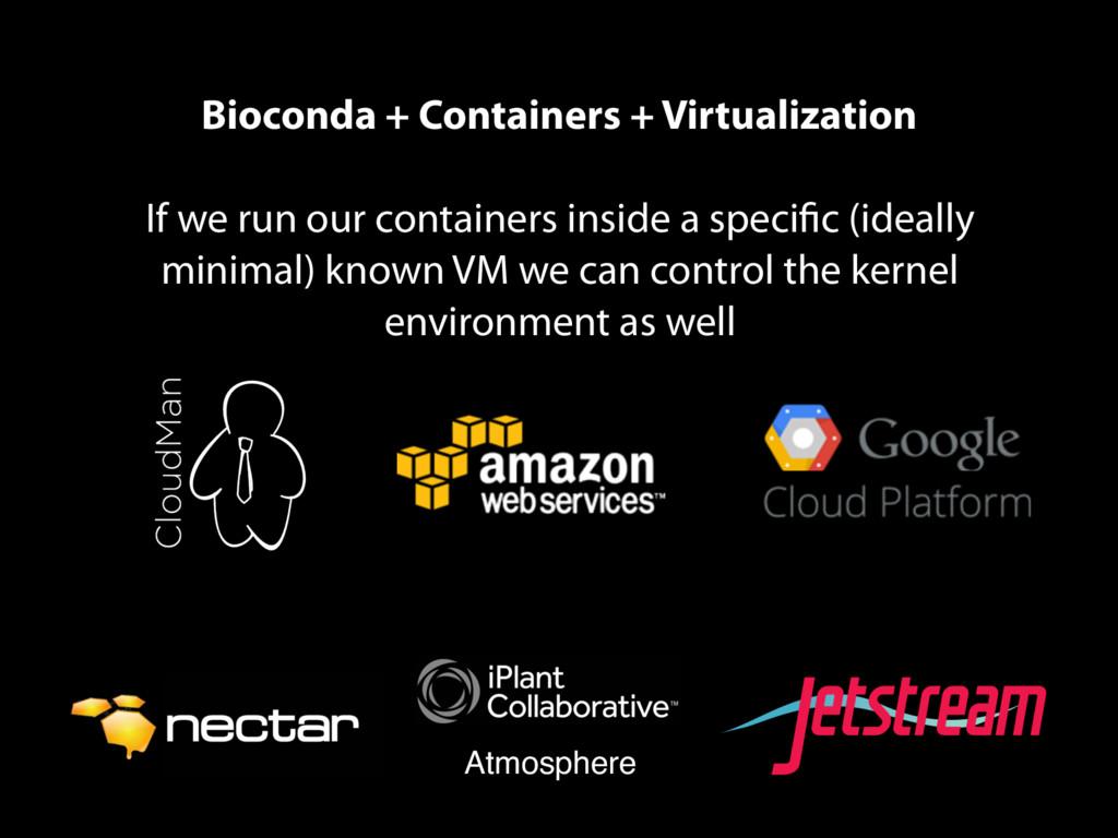 Bioconda + Containers + Virtualization If we ru...