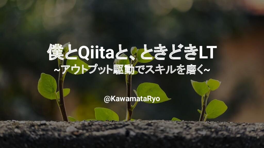 僕とQiitaと、ときどきLT ~アウトプット駆動でスキルを磨く~ @KawamataRyo