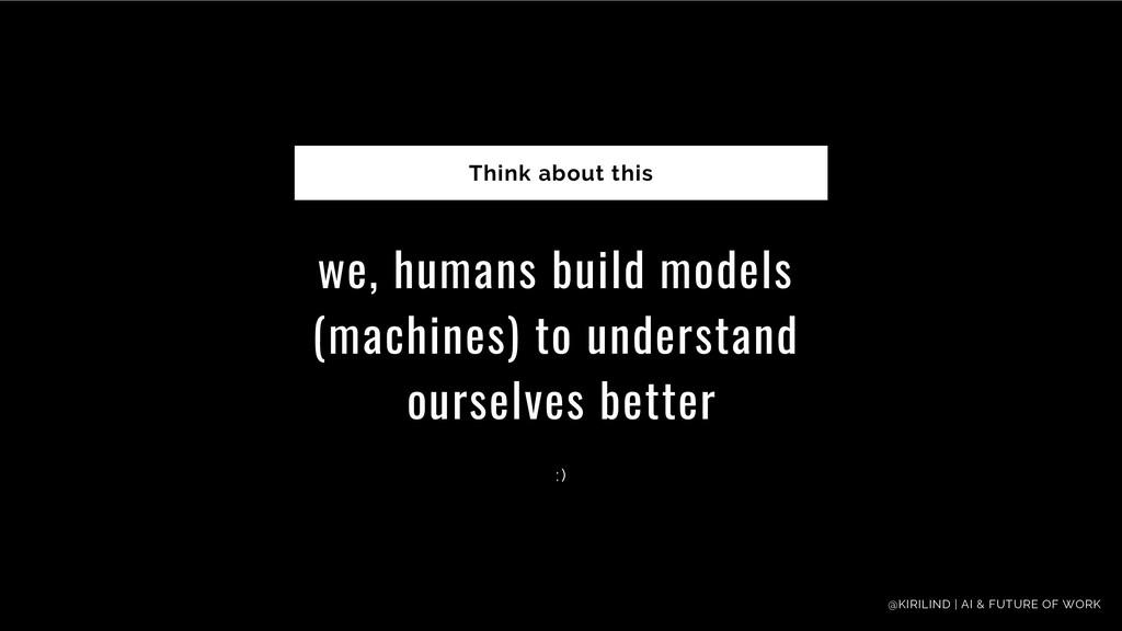 we, humans build models (machines) to understan...