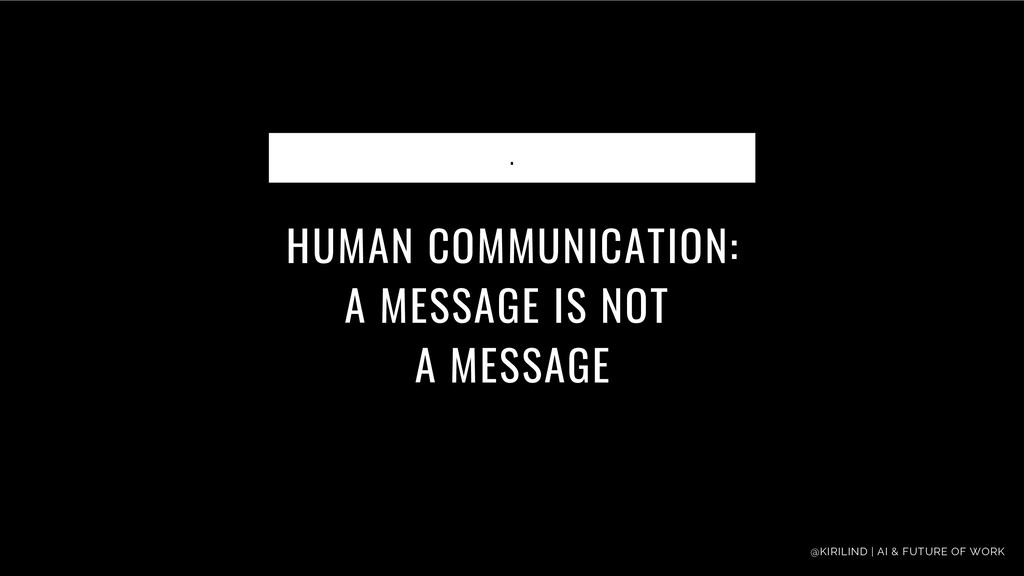 HUMAN COMMUNICATION: A MESSAGE IS NOT A MESSAGE...