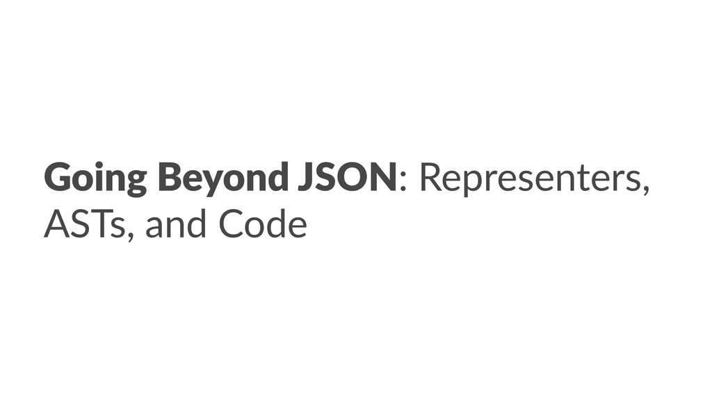 Going Beyond JSON: Representers, ASTs, and Code