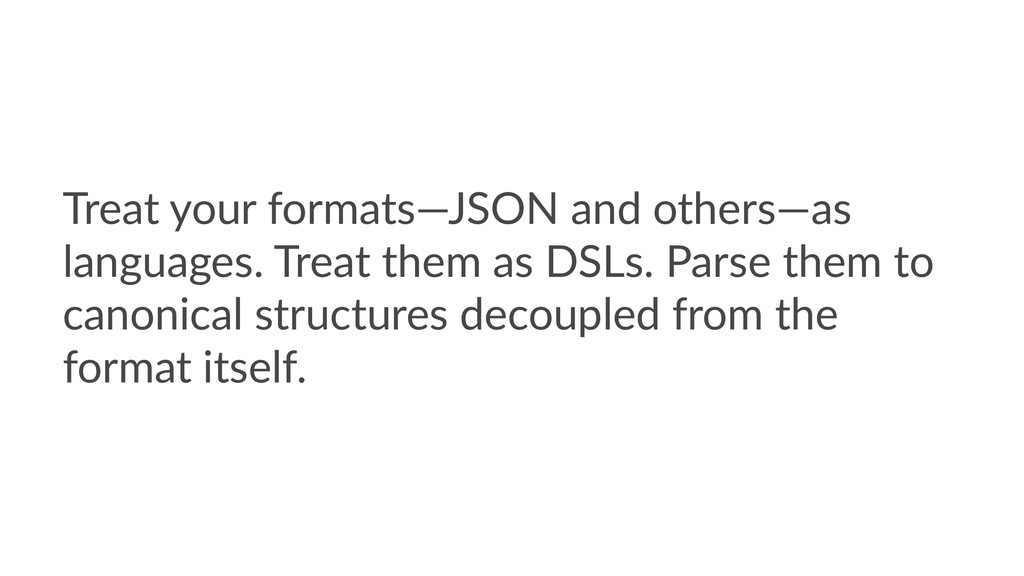 Treat your formats—JSON and others—as languages...