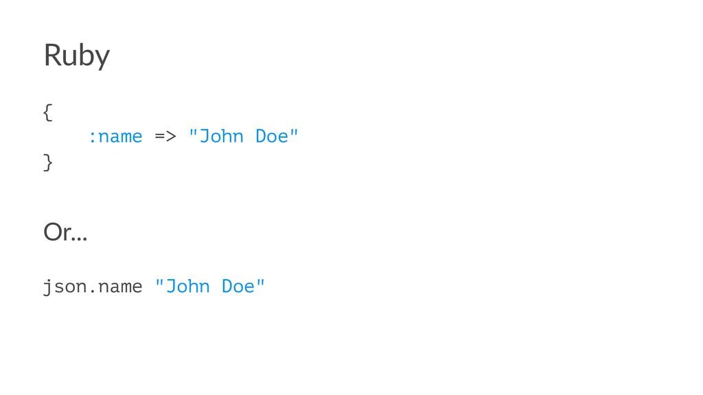 """Ruby { :name => """"John Doe"""" } Or... json.name """"J..."""