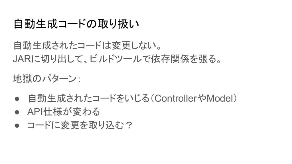 自動生成コードの取り扱い 自動生成されたコードは変更しない。 JARに切り出して、ビルドツール...