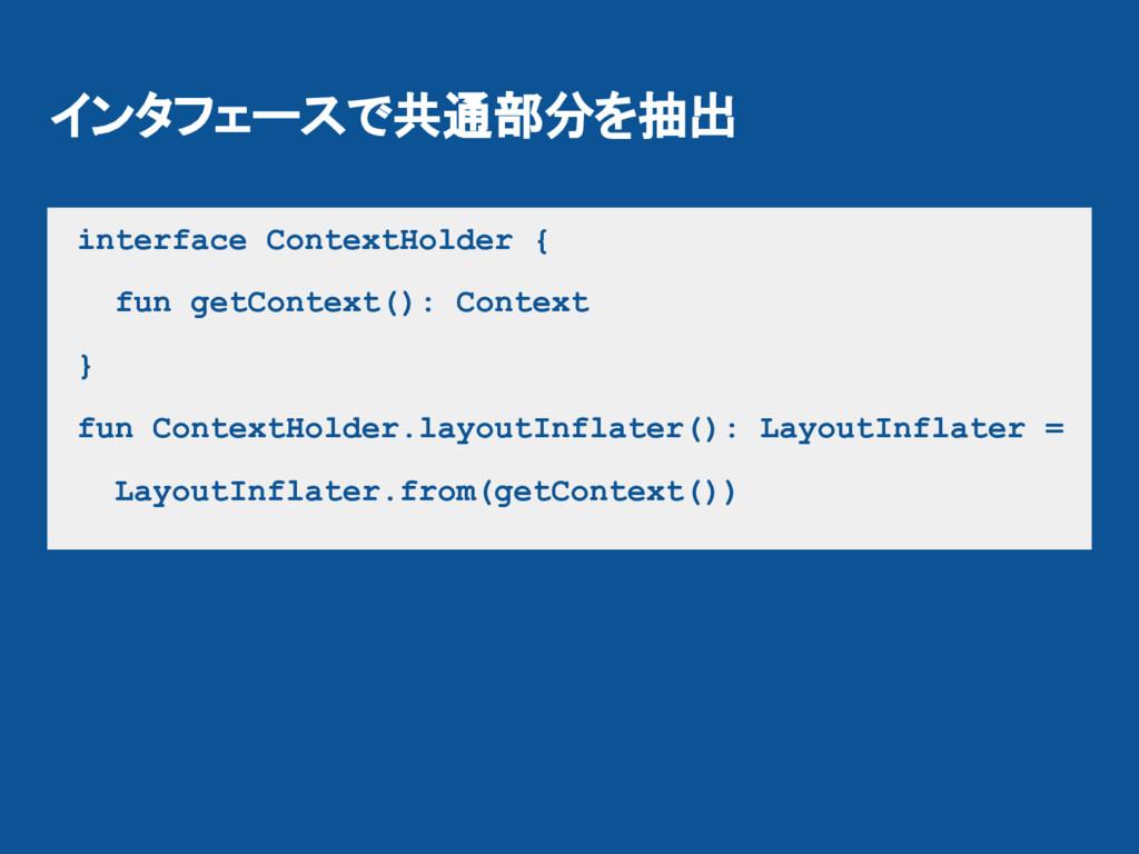 インタフェースで共通部分を抽出 interface ContextHolder { fun g...