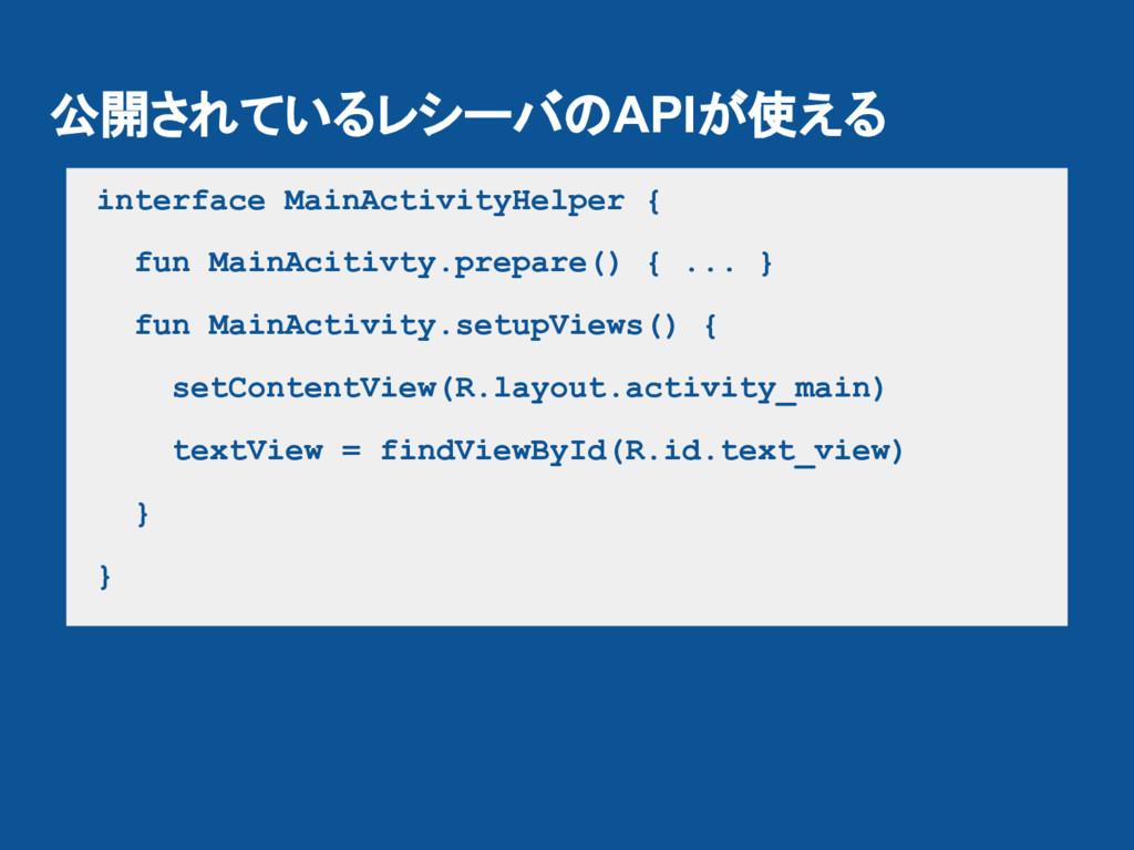 公開されているレシーバのAPIが使える interface MainActivityHelpe...