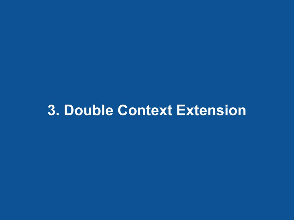 3. Double Context Extension