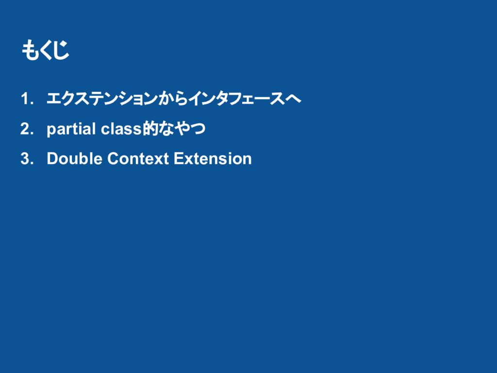 もくじ 1. エクステンションからインタフェースへ 2. partial class的なやつ ...