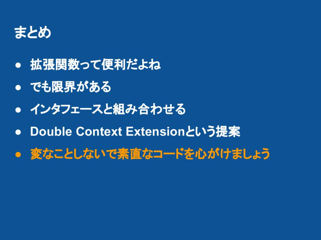 まとめ ● 拡張関数って便利だよね ● でも限界がある ● インタフェースと組み合わせる ● ...