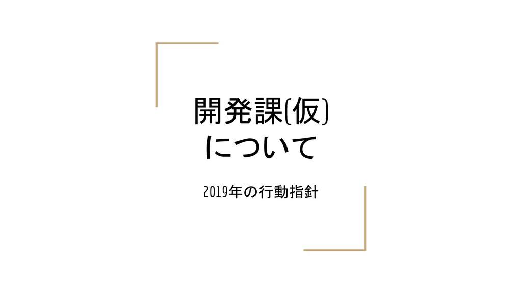 開発課(仮) について 2019年の行動指針