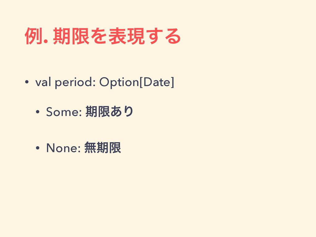 ྫ. ظݶΛදݱ͢Δ • val period: Option[Date] • Some: ظ...