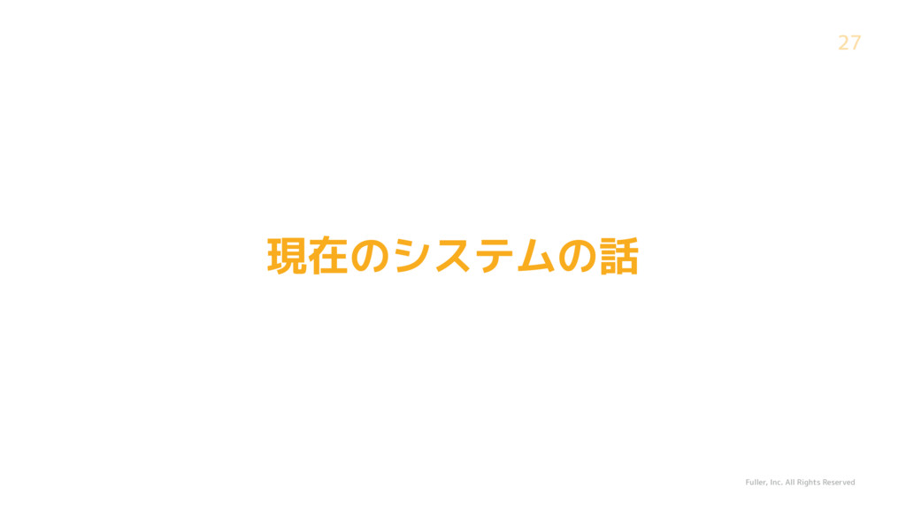 Fuller, Inc. All Rights Reserved 27 現在のシステムの話