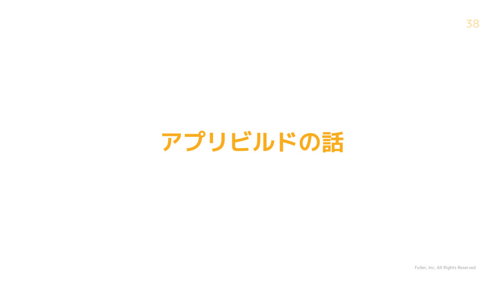 Fuller, Inc. All Rights Reserved 38 アプリビルドの話