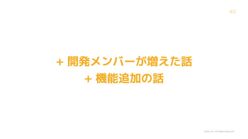 Fuller, Inc. All Rights Reserved 40 + 開発メンバーが増え...