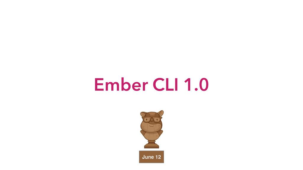 Ember CLI 1.0 June 12