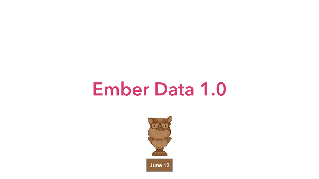 Ember Data 1.0 June 12
