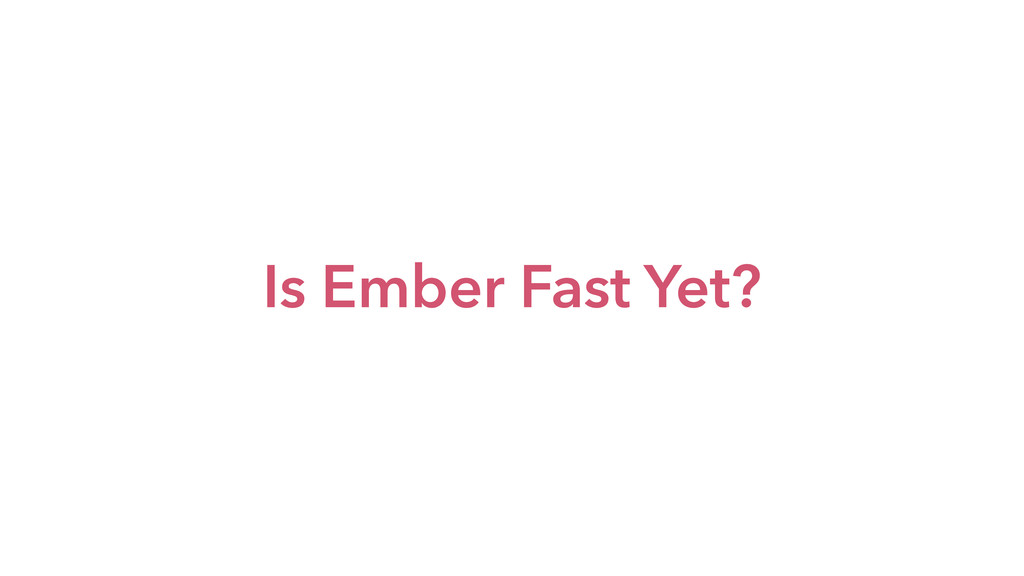 Is Ember Fast Yet?