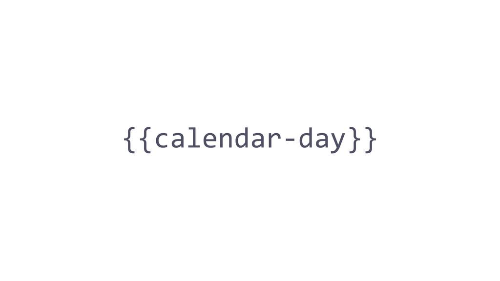 {{calendar-‐day}}