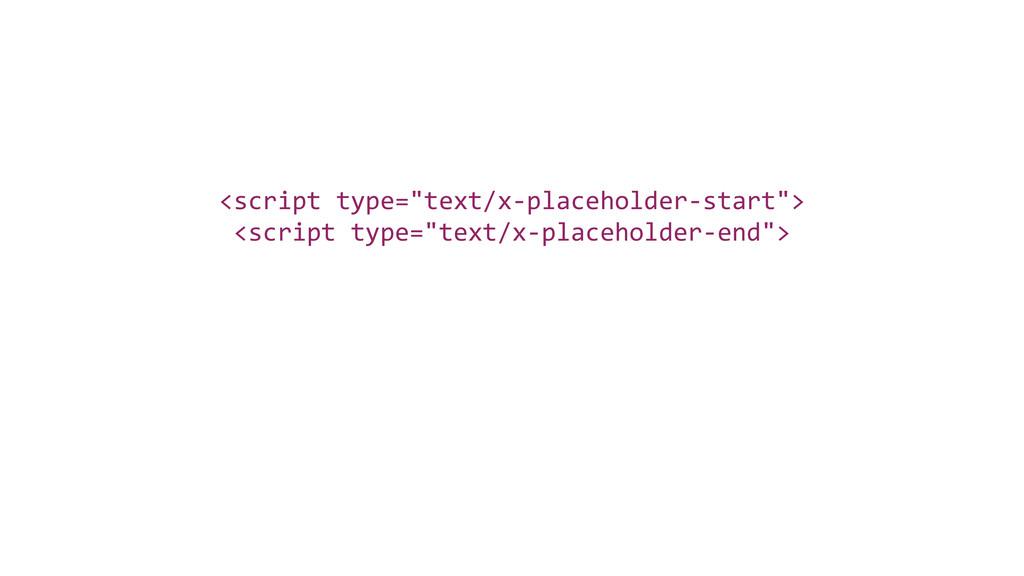 "<script type=""text/x-‐placeholder-‐start""> ..."