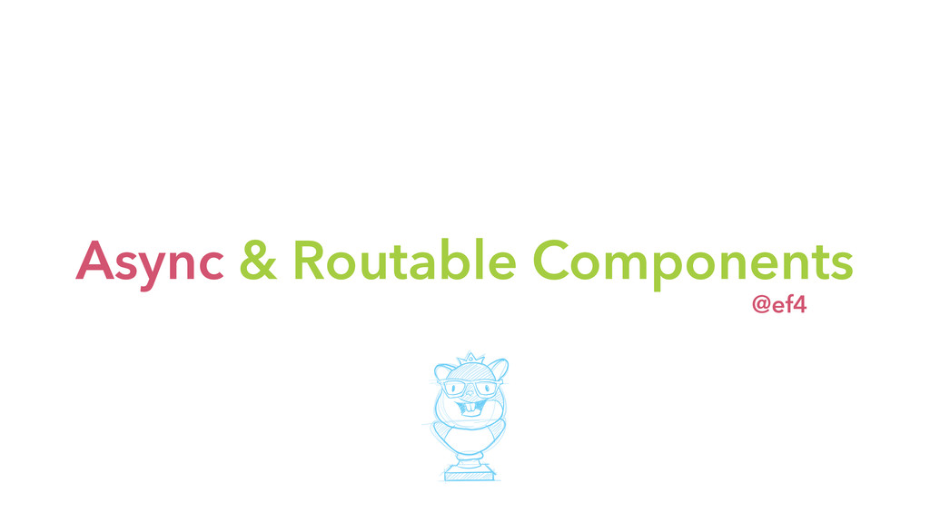Async & Routable Components @ef4