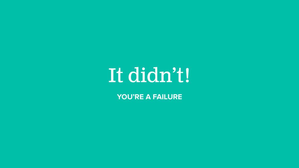 It didn't! YOU'RE A FAILURE