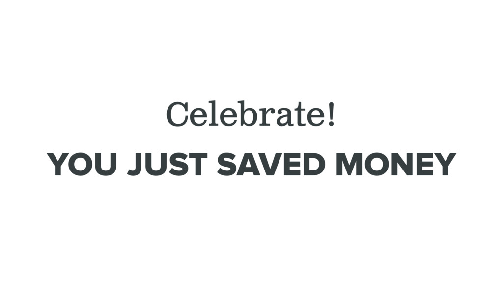 Celebrate! YOU JUST SAVED MONEY
