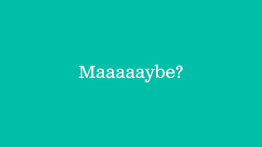 Maaaaaybe?