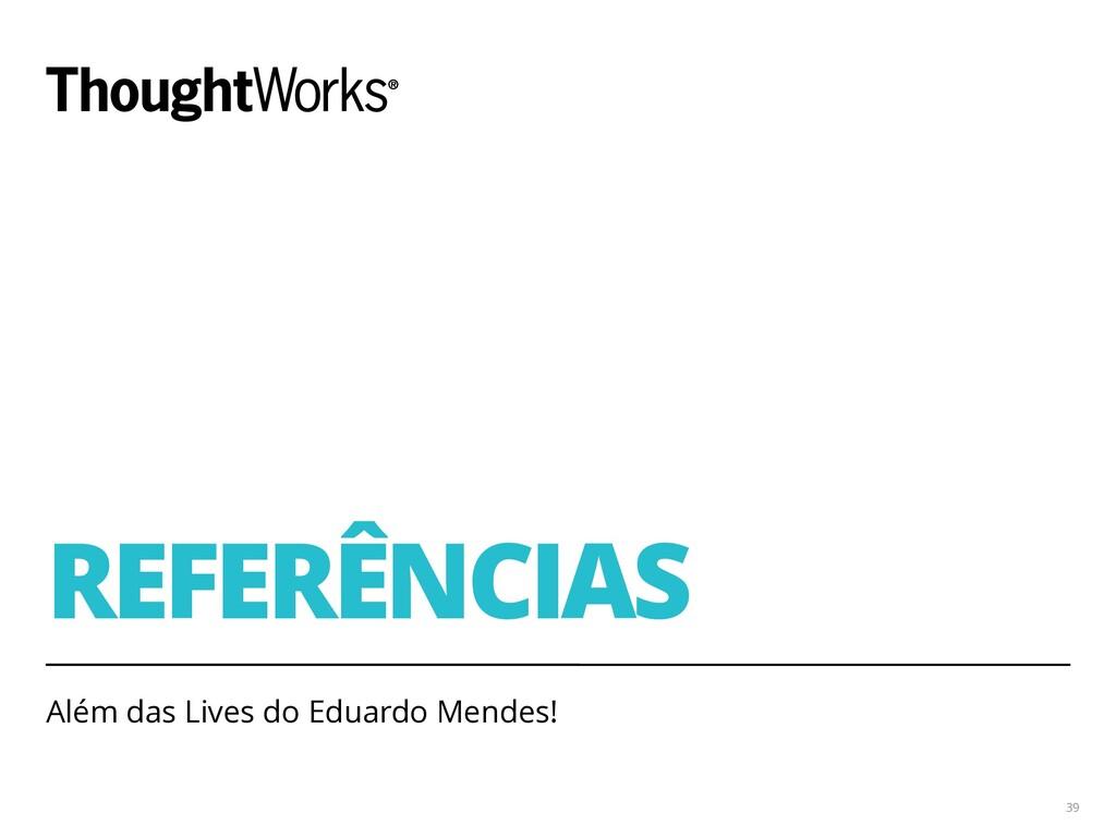 REFERÊNCIAS Além das Lives do Eduardo Mendes! 39