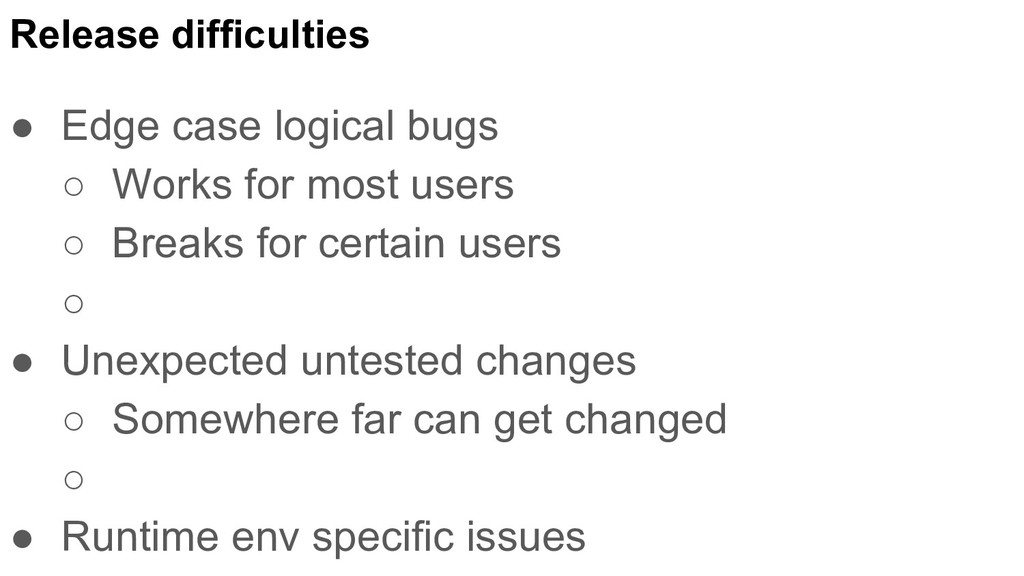 Release difficulties ● Edge case logical bugs ○...