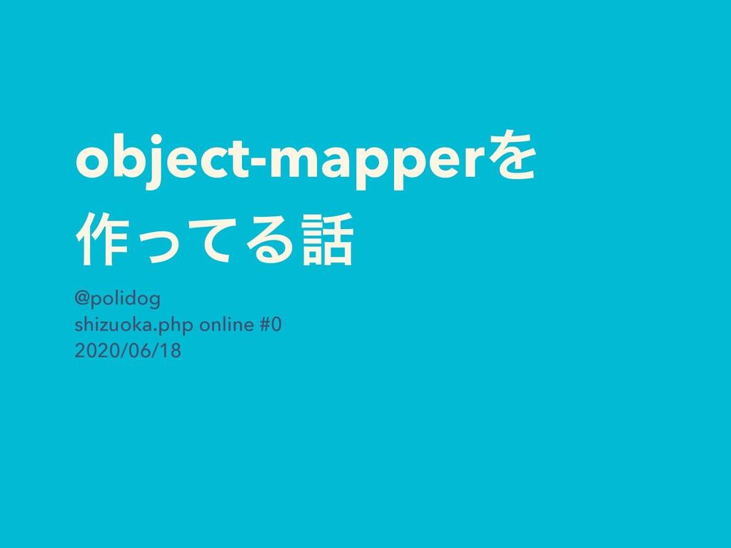 object-mapperΛ ࡞ͬͯΔ @polidog shizuoka.php onli...