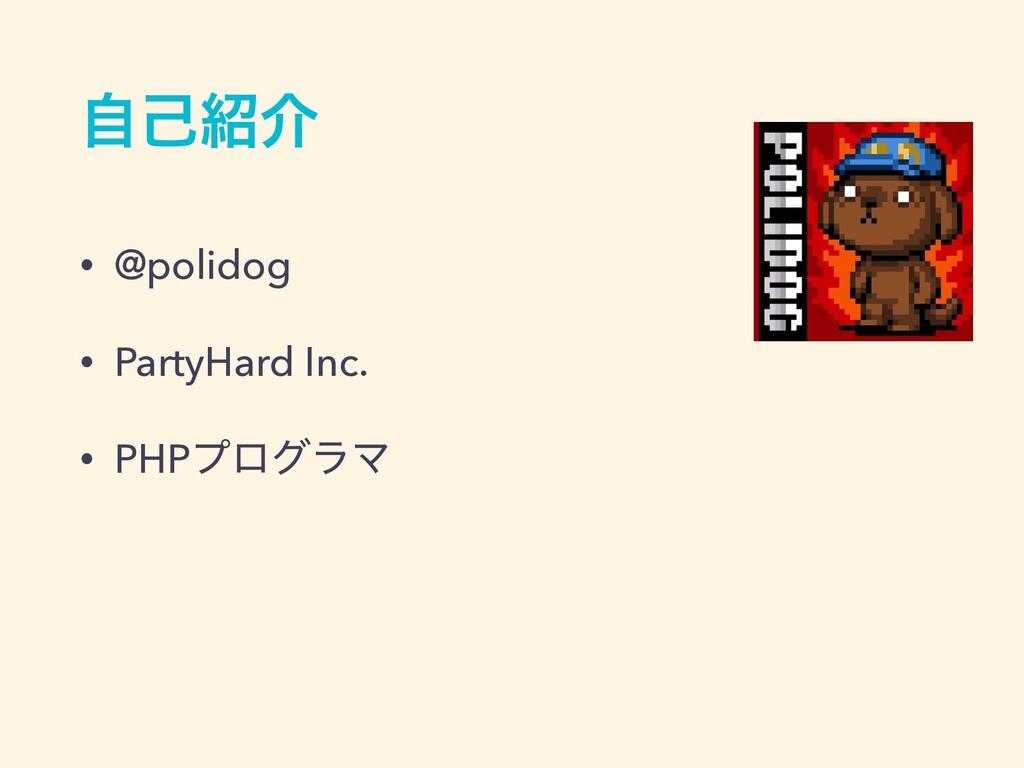 ࣗݾհ • @polidog • PartyHard Inc. • PHPϓϩάϥϚ