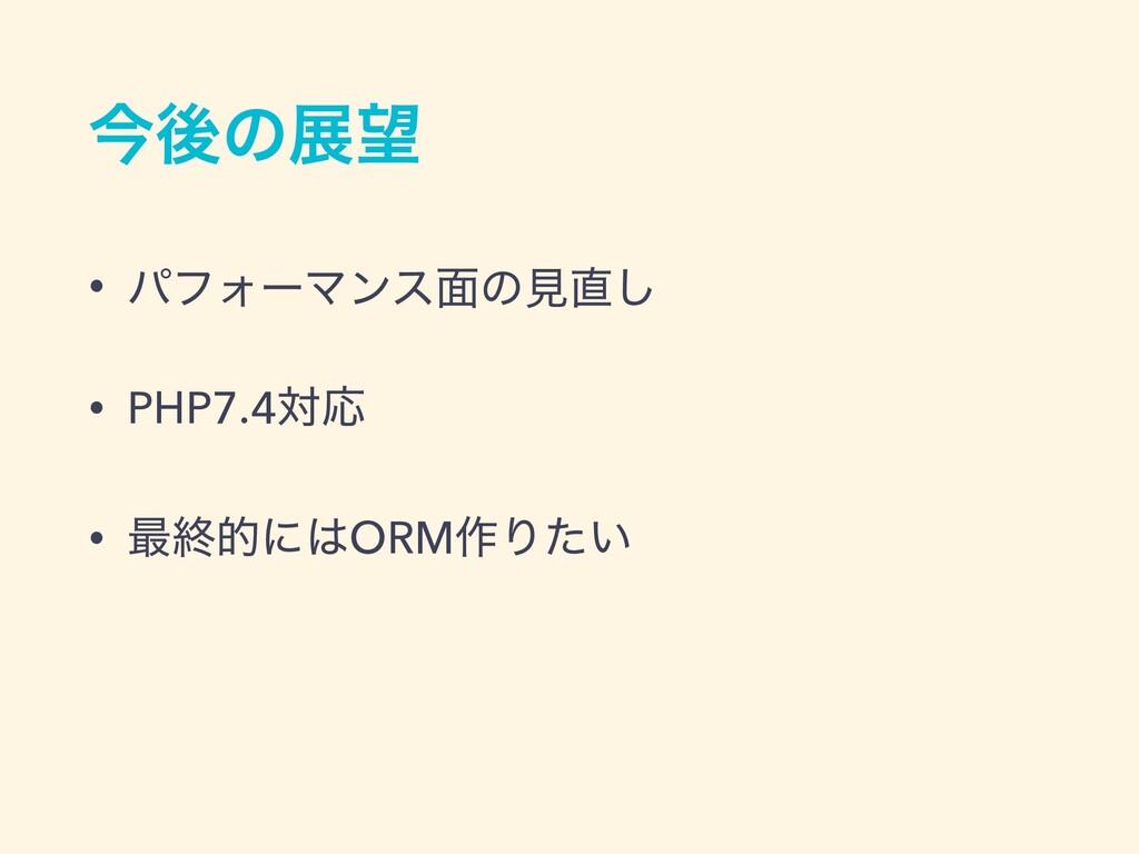 ࠓޙͷల • ύϑΥʔϚϯε໘ͷݟ͠ • PHP7.4ରԠ • ࠷ऴతʹORM࡞Γ͍ͨ