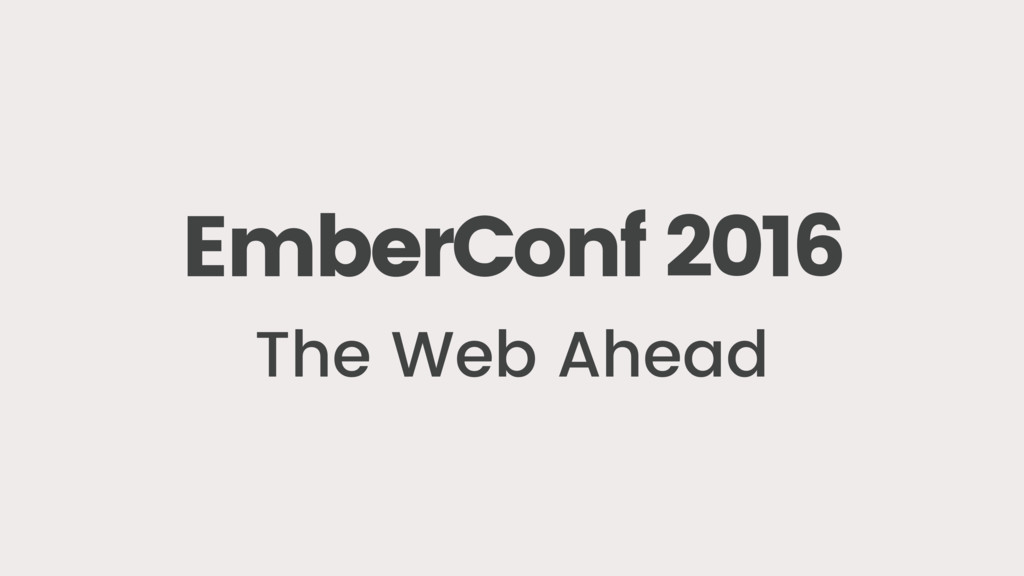EmberConf 2016 The Web Ahead