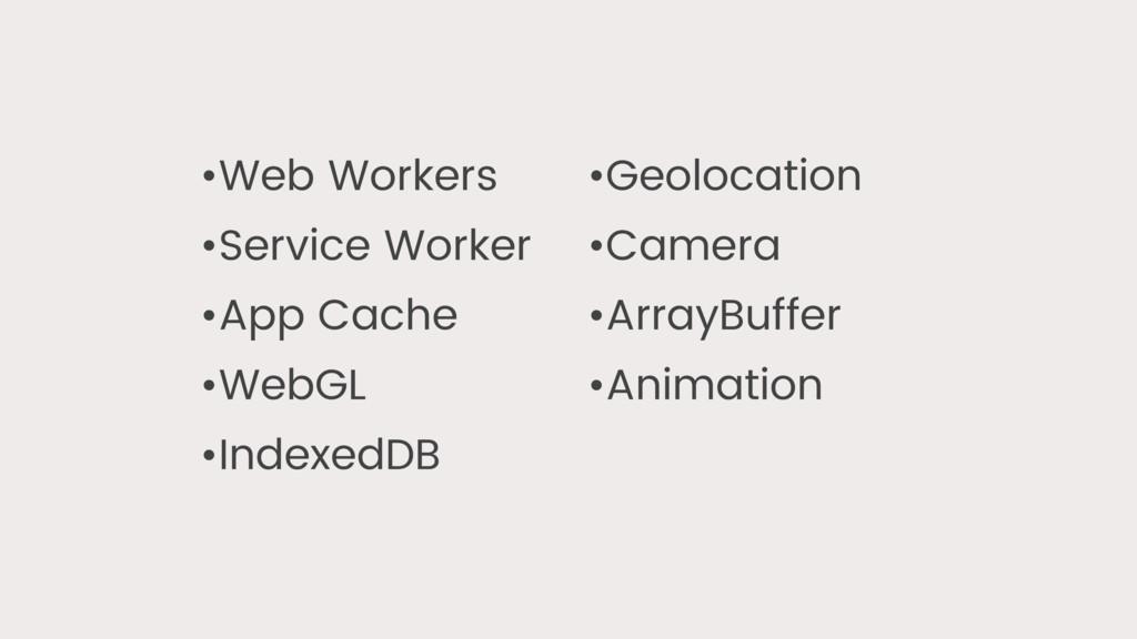 •Web Workers •Service Worker •App Cache •WebGL ...