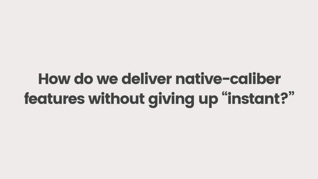 How do we deliver native-caliber features witho...